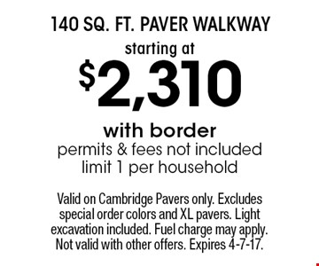 starting at $2,310 140 Sq. Ft. Paver Walkway with border. Permits & fees not included. Limit 1 per household. Valid on Cambridge Pavers only. Excludes special order colors and XL pavers. Light excavation included. Fuel charge may apply. Not valid with other offers. Expires 4-7-17.