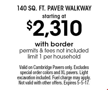 140 Sq. Ft. Paver Walkway Starting at $2,310 with border permits & fees not included limit 1 per household. Valid on Cambridge Pavers only. Excludes special order colors and XL pavers. Light excavation included. Fuel charge may apply. Not valid with other offers. Expires 5-5-17.