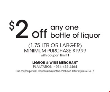 $2 off any one bottle of liquor (1.75 ltr or larger). Minimum purchase $19.99 with coupon. Limit 1. One coupon per visit. Coupons may not be combined. Offer expires 4-14-17.