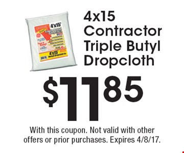 $11.85 4x15 contractor Triple Butyl dropcloth. With this coupon. Not valid with other offers or prior purchases. Expires 4/8/17.