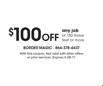 $100 Off any jobof 150 linear feet or more. With this coupon. Not valid with other offers or prior services. Expires 4-28-17.