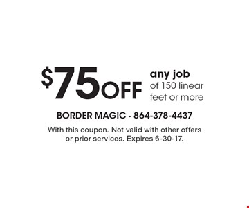 $75 Off any job of 150 linear feet or more. With this coupon. Not valid with other offers or prior services. Expires 6-30-17.