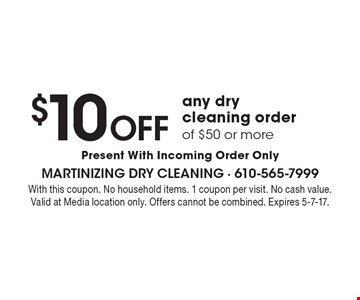$10 OFF any dry cleaning order of $50 or more Present With Incoming Order Only. With this coupon. No household items. 1 coupon per visit. No cash value.Valid at Media location only. Offers cannot be combined. Expires 5-7-17.