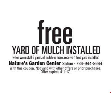Free yard of mulch installed when we install 8 yards of mulch or more, receive 1 free yard installed. With this coupon. Not valid with other offers or prior purchases. Offer expires 4-1-17.