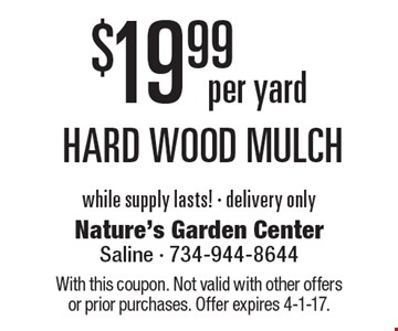 $19.99 per yard hard wood mulch while supply lasts! - delivery only. With this coupon. Not valid with other offers or prior purchases. Offer expires 4-1-17.