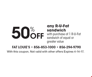 50% off any R-U-Fat sandwich with purchase of 1 R-U-Fat sandwich of equal or greater value. With this coupon. Not valid with other offers Expires 4-14-17.