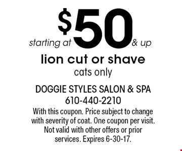 starting at $50 & up lion cut or shave. cats only. With this coupon. Price subject to change with severity of coat. One coupon per visit. Not valid with other offers or prior services. Expires 6-30-17.