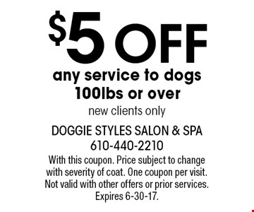$5 off any service to dogs 100lbs or over. new clients only. With this coupon. Price subject to change with severity of coat. One coupon per visit. Not valid with other offers or prior services. Expires 6-30-17.