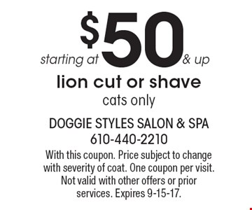 starting at $50 & up lion cut or shave cats only. With this coupon. Price subject to change with severity of coat. One coupon per visit. Not valid with other offers or prior services. Expires 9-15-17.