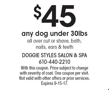 $45 any dog under 30lbs all over cut or shave, bath, nails, ears & teeth. With this coupon. Price subject to change with severity of coat. One coupon per visit. Not valid with other offers or prior services. Expires 9-15-17.