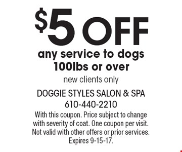$5 off any service to dogs 100lbs or over. new clients only. With this coupon. Price subject to change with severity of coat. One coupon per visit. Not valid with other offers or prior services. Expires 9-15-17.
