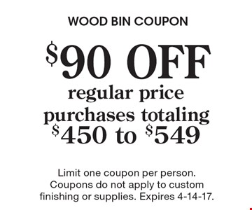 $90 OFF regular price purchases totaling $450 to $549. Limit one coupon per person. Coupons do not apply to custom finishing or supplies. Expires 4-14-17.