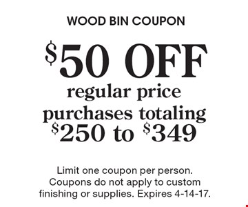 $50 OFF regular price purchases totaling $250 to $349. Limit one coupon per person. Coupons do not apply to custom finishing or supplies. Expires 4-14-17.