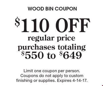 $110 OFF regular price purchases totaling $550 to $649. Limit one coupon per person. Coupons do not apply to custom finishing or supplies. Expires 4-14-17.