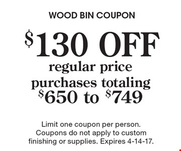 $130 OFF regular price purchases totaling $650 to $749. Limit one coupon per person. Coupons do not apply to custom finishing or supplies. Expires 4-14-17.