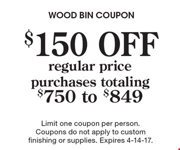 $150 OFF regular price purchases totaling $750 to $849. Limit one coupon per person. Coupons do not apply to custom finishing or supplies. Expires 4-14-17.