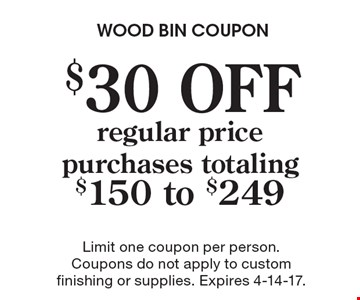$30 OFF regular price purchases totaling $150 to $249. Limit one coupon per person. Coupons do not apply to custom finishing or supplies. Expires 4-14-17.