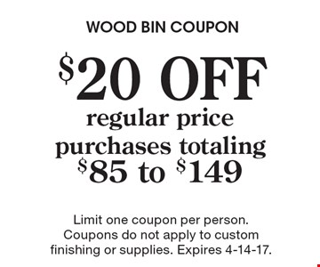 $20 OFF regular price purchases totaling $85 to $149. Limit one coupon per person. Coupons do not apply to custom finishing or supplies. Expires 4-14-17.