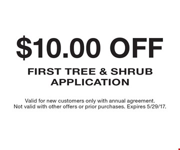$10.00 off first tree & shrub application. Valid for new customers only with annual agreement. Not valid with other offers or prior purchases. Expires 5/29/17.