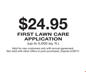 $24.95 first lawn care application (up to 5,000 sq. ft.). Valid for new customers only with annual agreement. Not valid with other offers or prior purchases. Expires 5/29/17.