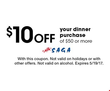 $10 off your dinner purchase of $50 or more. With this coupon. Not valid on holidays or with other offers. Not valid on alcohol. Expires 5/19/17.