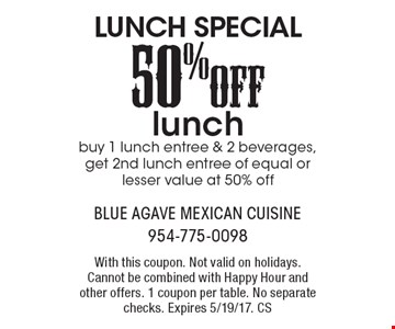 Lunch Special! 50% Off lunch. Buy 1 lunch entree & 2 beverages, get 2nd lunch entree of equal or lesser value at 50% off. With this coupon. Not valid on holidays. Cannot be combined with Happy Hour and other offers. 1 coupon per table. No separate checks. Expires 5/19/17. CS