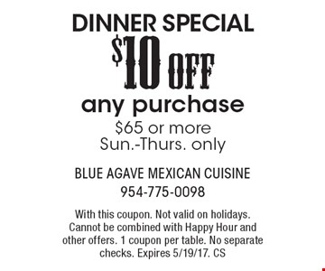 Dinner Special! $10 Off any purchase of $65 or more. Sun.-Thurs. only. With this coupon. Not valid on holidays. Cannot be combined with Happy Hour and other offers. 1 coupon per table. No separate checks. Expires 5/19/17. CS