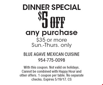 Dinner Special! $5 Off any purchase of $35 or more. Sun.-Thurs. only. With this coupon. Not valid on holidays. Cannot be combined with Happy Hour and other offers. 1 coupon per table. No separate checks. Expires 5/19/17. CS