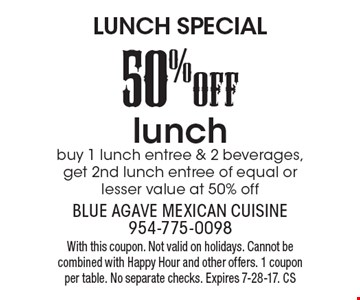LUNCH SPECIAL 50%OFF lunch  buy 1 lunch entree & 2 beverages, get 2nd lunch entree of equal or lesser value at 50% off. With this coupon. Not valid on holidays. Cannot be combined with Happy Hour and other offers. 1 coupon per table. No separate checks. Expires 7-28-17. CS
