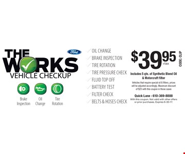 The Works Vehicle Checkup $39.95+tax. Includes 5 qts. of Synthetic Blend Oil & Motorcraft filter Vehicles that require special oil & filters, prices will be adjusted accordingly. Maximum discount of $20 with this coupon in those cases. With this coupon. Not valid with other offers or prior purchases. Expires 6-30-17.