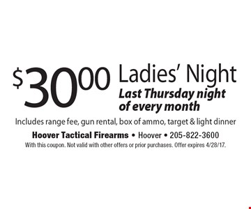 $30.00 ladies' night. Last Thursday night of every month. Includes range fee, gun rental, box of ammo, target & light dinner. With this coupon. Not valid with other offers or prior purchases. Offer expires 4/28/17.