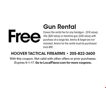 Free Gun Rental Covers the rental fee for any handgun - ($10 value), rifle ($20 value) or machine gun ($30 value) with purchase of a range fee. Ammo & target are not included. Ammo for the rental must be purchased from HTF.. With this coupon. Not valid with other offers or prior purchases. Expires 9-1-17. Go to LocalFlavor.com for more coupons.