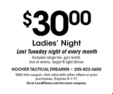$30.00 Ladies' Night Last Tuesday night of every month Includes range fee, gun rental, box of ammo, target & light dinner. With this coupon. Not valid with other offers or prior purchases. Expires 9-1-17. Go to LocalFlavor.com for more coupons.