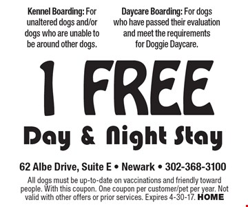 1 FREE Day & Night Stay. All dogs must be up-to-date on vaccinations and friendly toward people. With this coupon. One coupon per customer/pet per year. Not valid with other offers or prior services. Expires 4-30-17. HOME