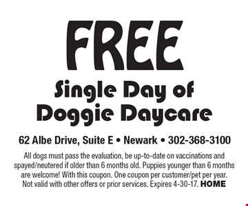 FREE Single Day of Doggie Daycare. All dogs must pass the evaluation, be up-to-date on vaccinations and spayed/neutered if older than 6 months old. Puppies younger than 6 months are welcome! With this coupon. One coupon per customer/pet per year. Not valid with other offers or prior services. Expires 4-30-17. HOME