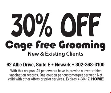 30% off Cage Free Grooming New & Existing Clients. With this coupon. All pet owners have to provide current rabies vaccination records. One coupon per customer/pet per year. Not valid with other offers or prior services. Expires 4-30-17. HOME