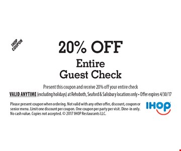 20% off entire guest check. Present this coupon and receive 20% off your entire check. Please present coupon when ordering. Not valid with any other offer, discount, coupon or senior menu. Limit one discount per coupon. One coupon per party per visit. Dine-in only. No cash value. Copies not accepted.  2017 IHOP Restaurants LLC. Valid anytime (excluding holidays) at Rehoboth, Seaford & Salisbury locations only - Offer expires 4/30/17