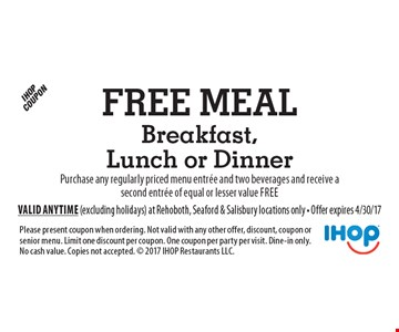 Free meal breakfast, lunch or dinner. Purchase any regularly priced menu entree and two beverages and receive a second entree of equal or lesser value free. Please present coupon when ordering. Not valid with any other offer, discount, coupon or senior menu. Limit one discount per coupon. One coupon per party per visit. Dine-in only. No cash value. Copies not accepted.  2017 IHOP Restaurants LLC. Valid anytime (excluding holidays) at Rehoboth, Seaford & Salisbury locations only - Offer expires 4/30/17