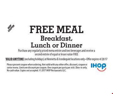 Free Meal Breakfast, Lunch or Dinner. Purchase any regularly priced menu entree and two beverages and receive a second entree of equal or lesser value free. Please present coupon when ordering. Not valid with any other offer, discount, coupon or senior menu. Limit one discount per coupon. One coupon per party per visit. Dine-in only. No cash value. Copies not accepted.  2017 IHOP Restaurants LLC. Valid anytime (excluding holidays) at Henrietta & Irondequiot locations only - Offer expires 4/28/17
