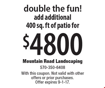Double the fun! Add additional 400 sq. ft of patio for $4800. With this coupon. Not valid with other offers or prior purchases. Offer expires 9-1-17.