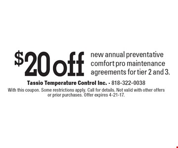 $20 off new annual preventative comfort pro maintenance agreements for tier 2 and 3.. With this coupon. Some restrictions apply. Call for details. Not valid with other offers or prior purchases. Offer expires 4-21-17.
