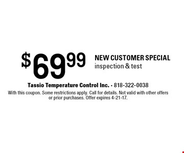 $69.99 NEW CUSTOMER SPECIALinspection & test. With this coupon. Some restrictions apply. Call for details. Not valid with other offers or prior purchases. Offer expires 4-21-17.