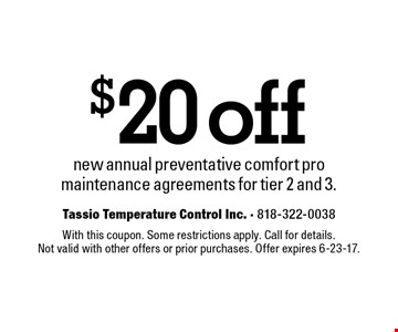 $20 off new annual preventative comfort pro maintenance agreements for tier 2 and 3. With this coupon. Some restrictions apply. Call for details. Not valid with other offers or prior purchases. Offer expires 6-23-17.