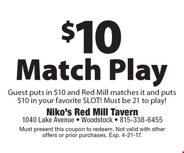$10 Match Play Guest puts in $10 and Red Mill matches it and puts $10 in your favorite SLOT! Must be 21 to play! Must present this coupon to redeem. Not valid with other offers or prior purchases. Exp. 4-21-17.