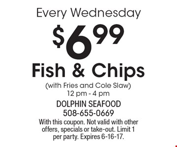 Every Wednesday $6.99 Fish & Chips (with Fries and Cole Slaw) 12 pm - 4 pm. With this coupon. Not valid with other offers, specials or take-out. Limit 1 per party. Expires 6-16-17.