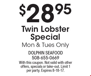 $28.95 Twin Lobster Special. Mon & Tues Only. With this coupon. Not valid with other offers, specials or take-out. Limit 1 per party. Expires 8-18-17.