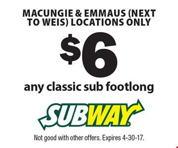 $6 any classic sub footlong. Macungie & Emmaus (next to Weis) locations only. Not good with other offers. Expires 4-30-17.