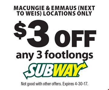 $3 OFF any 3 footlongs. Macungie & Emmaus (next to Weis) locations only. Not good with other offers. Expires 4-30-17.