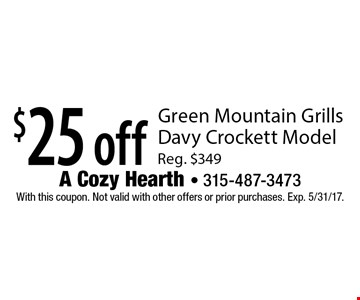 $25 off Green Mountain Grills Davy Crockett Model. Reg. $349. With this coupon. Not valid with other offers or prior purchases. Exp. 5/31/17.