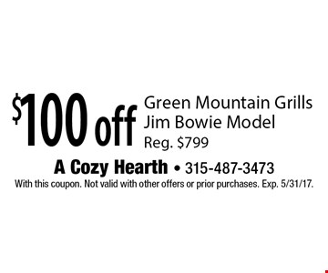 $100 off Green Mountain Grills Jim Bowie Model. Reg. $799. With this coupon. Not valid with other offers or prior purchases. Exp. 5/31/17.